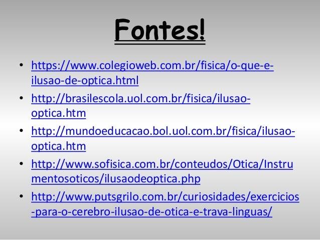 Fontes! • https://www.colegioweb.com.br/fisica/o-que-e- ilusao-de-optica.html • http://brasilescola.uol.com.br/fisica/ilus...