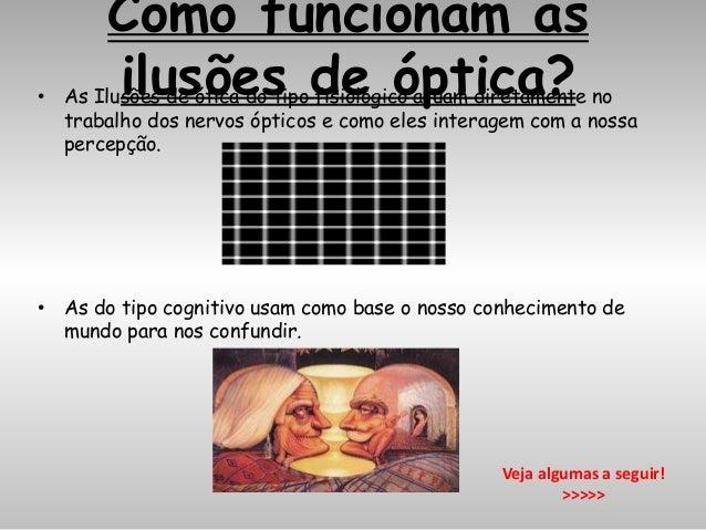 Como funcionam as ilusões de óptica?• As Ilusões de ótica do tipo fisiológico atuam diretamente no trabalho dos nervos ópt...
