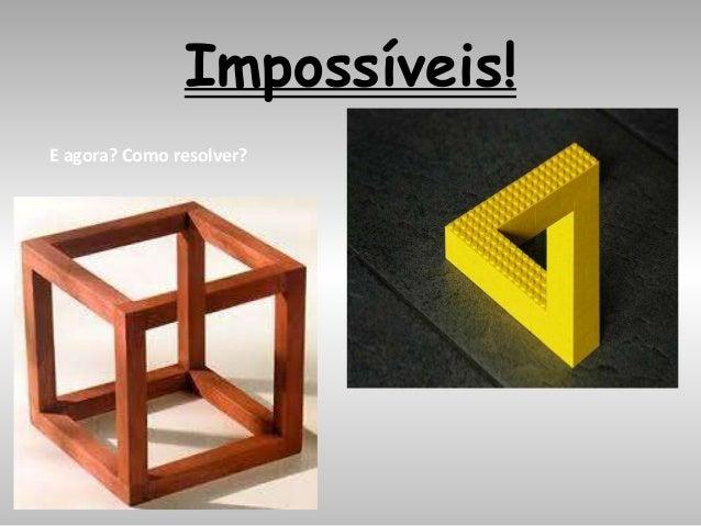 Impossíveis! E agora? Como resolver?