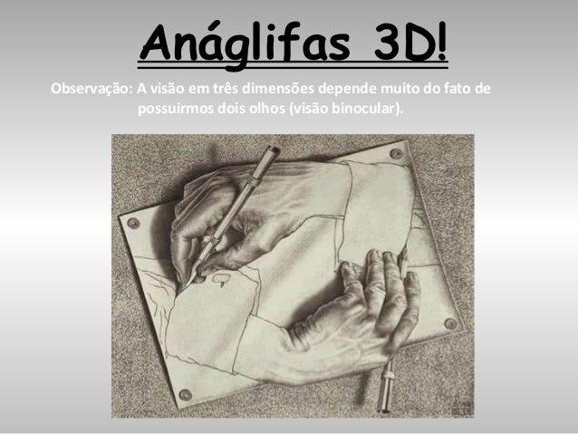 Anáglifas 3D! Observação: A visão em três dimensões depende muito do fato de possuirmos dois olhos (visão binocular).