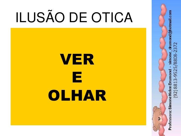 ILUSÃO DE OTICA   Ver e olhar     VER      E    OLHAR