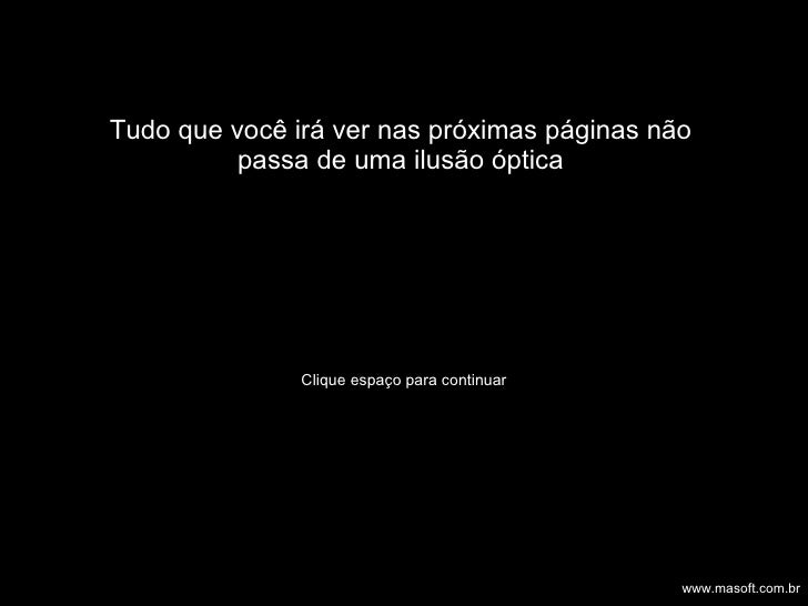 Tudo que você irá ver nas próximas páginas não passa de uma ilusão óptica Clique espaço para continuar www.masoft.com.br