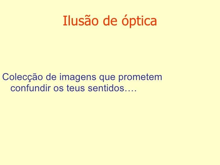 Ilusão de óptica <ul><li>Colecção de imagens que prometem confundir os teus sentidos…. </li></ul>