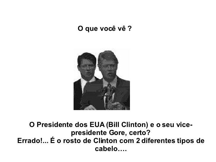 O Presidente dos EUA (Bill Clinton) e o seu vice-presidente Gore, certo? Errado!... É o rosto de Clinton com 2 diferentes ...