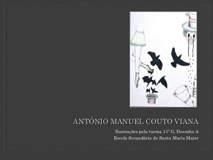 ANTÓNIO MANUEL COUTO VIANA <ul><li>Ilustrações pela turma 11º G, Desenho A </li></ul><ul><li>Escola Secundária de Santa Ma...