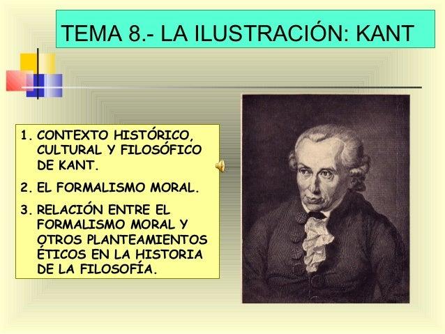 TEMA 8.- LA ILUSTRACIÓN: KANT  1. CONTEXTO HISTÓRICO, CULTURAL Y FILOSÓFICO DE KANT. 2. EL FORMALISMO MORAL. 3. RELACIÓN E...