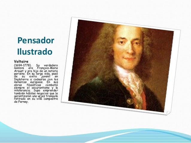 Pensador Ilustrado Voltaire (1694-1778). Su verdadero nombre era François-Marie Arouet y era hijo de un notario parisino. ...