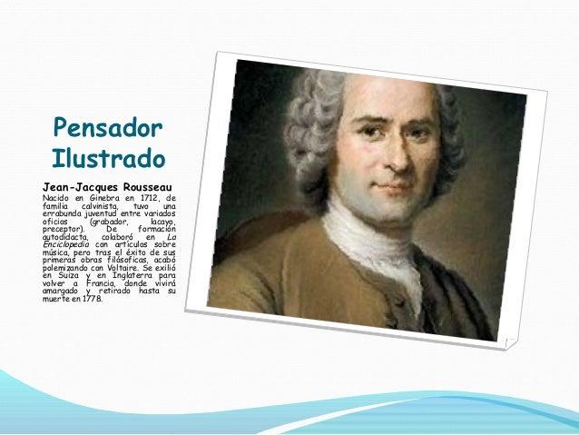 Pensador Ilustrado Jean-Jacques Rousseau Nacido en Ginebra en 1712, de familia calvinista, tuvo una errabunda juventud ent...