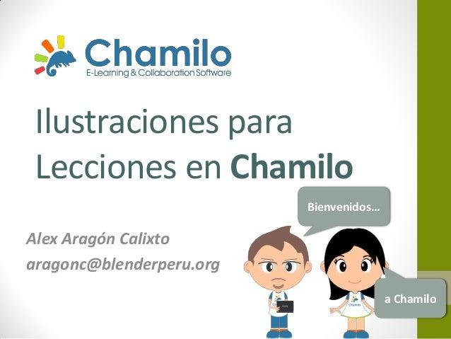 Ilustraciones para Lecciones en Chamilo Bienvenidos…  Alex Aragón Calixto aragonc@blenderperu.org a Chamilo