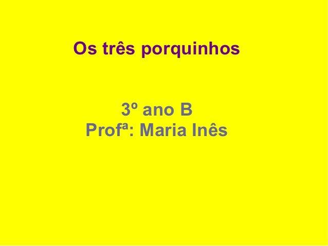 Os três porquinhos     3º ano B Profª: Maria Inês