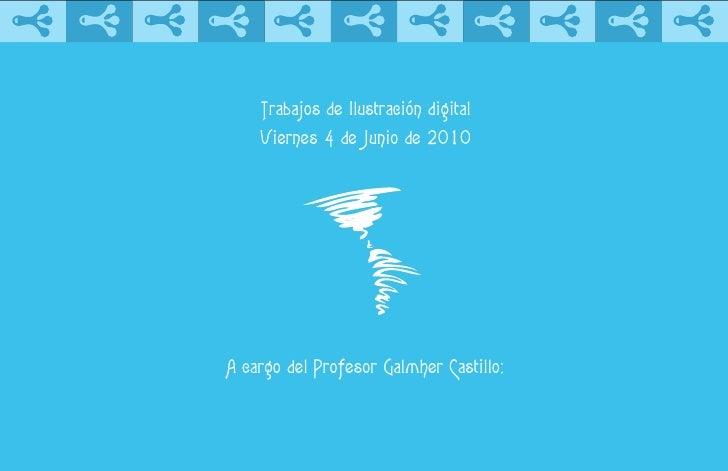 Trabajos de Ilustración digital     Viernes 4 de Junio de 2010     A cargo del Profesor Galmher Castillo:
