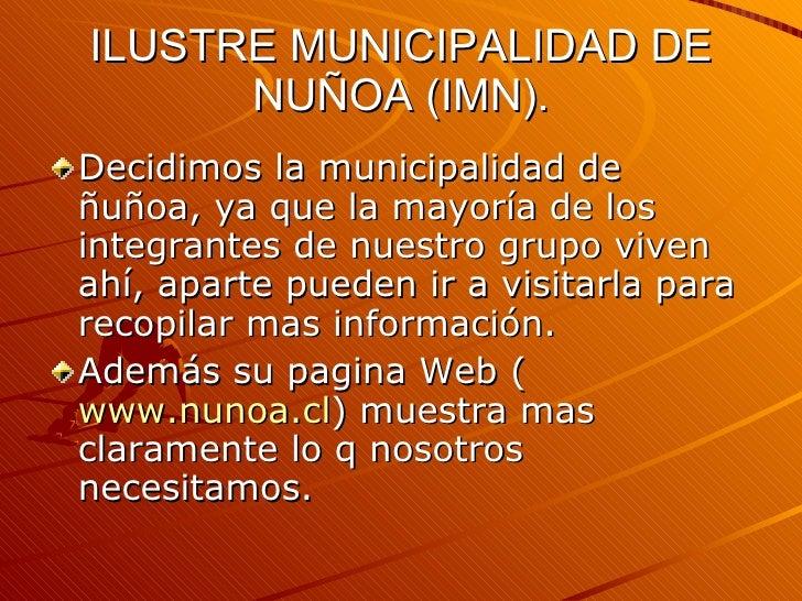 ILUSTRE MUNICIPALIDAD DE NUÑOA (IMN). <ul><li>Decidimos la municipalidad de ñuñoa, ya que la mayoría de los integrantes de...