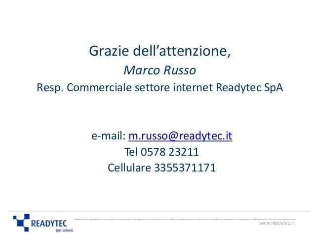 Grazie dell'attenzione, Marco Russo Resp. Commerciale settore internet Readytec SpA e-mail: m.russo@readytec.it Tel 0578 2...