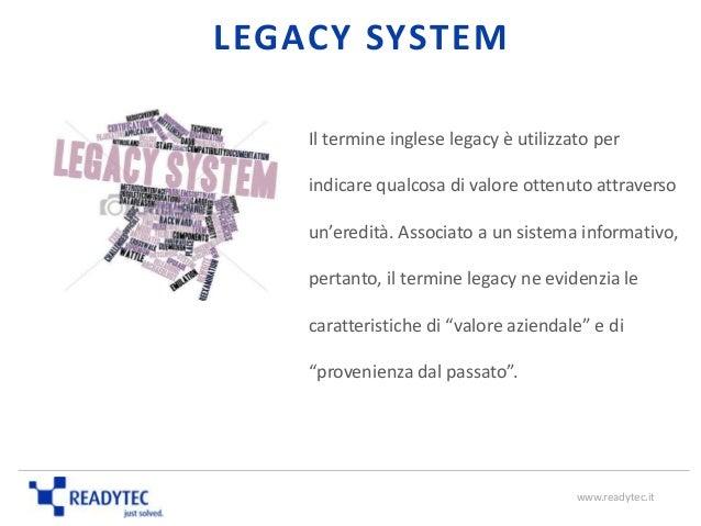 LEGACY SYSTEM Il termine inglese legacy è utilizzato per indicare qualcosa di valore ottenuto attraverso un'eredità. Assoc...