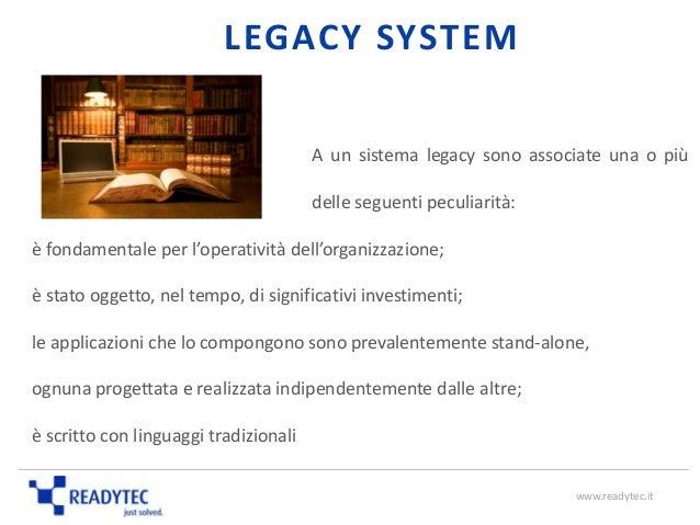 LEGACY SYSTEM A un sistema legacy sono associate una o più delle seguenti peculiarità: è fondamentale per l'operatività de...