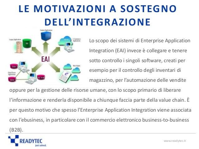 LE MOTIVAZIONI A SOSTEGNO DELL'INTEGRAZIONE Lo scopo dei sistemi di Enterprise Application Integration (EAI) invece è coll...