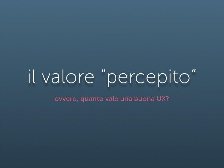"""il valore """"percepito""""    ovvero, quanto vale una buona UX?"""
