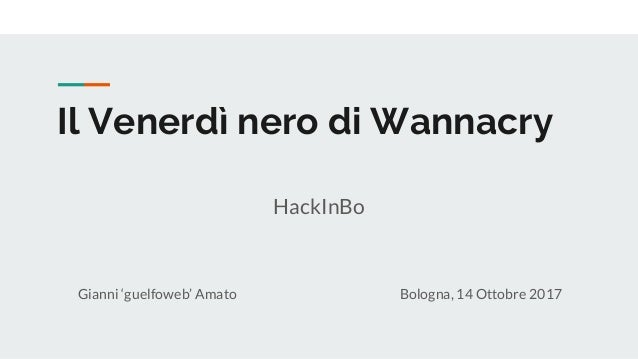 Il Venerdì nero di Wannacry Gianni 'guelfoweb' Amato Bologna, 14 Ottobre 2017 HackInBo