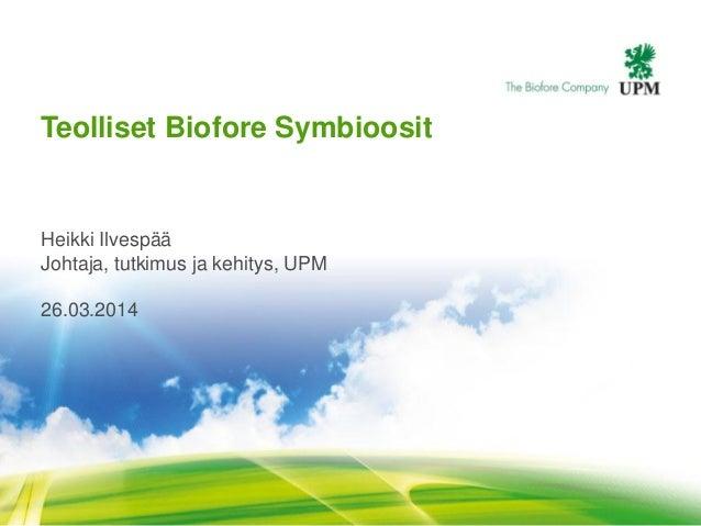 Teolliset Biofore Symbioosit Heikki Ilvespää Johtaja, tutkimus ja kehitys, UPM 26.03.2014