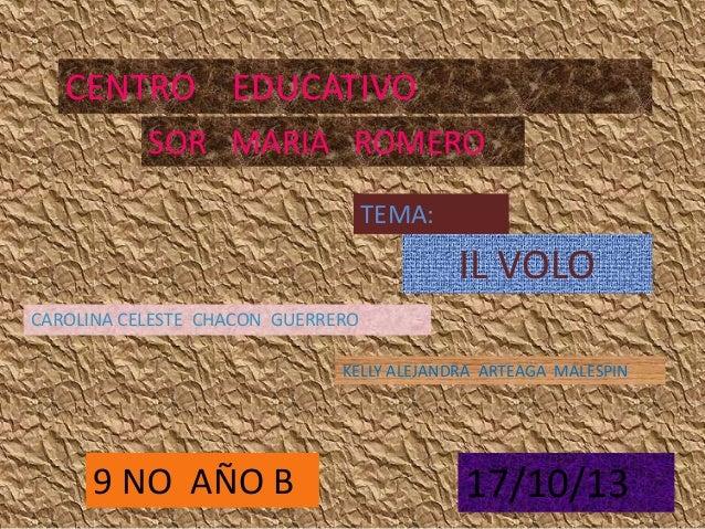 CENTRO EDUCATIVO SOR MARIA ROMERO TEMA:  IL VOLO CAROLINA CELESTE CHACON GUERRERO KELLY ALEJANDRA ARTEAGA MALESPIN  9 NO A...