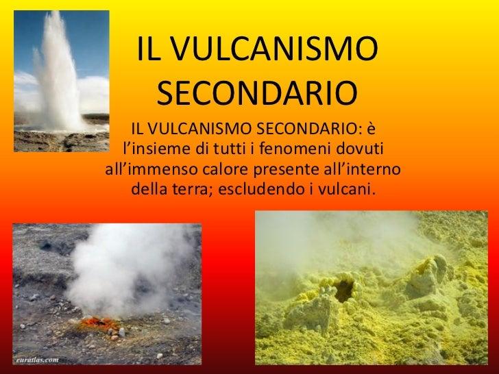 IL VULCANISMO      SECONDARIO     IL VULCANISMO SECONDARIO: è   l'insieme di tutti i fenomeni dovutiall'immenso calore pre...