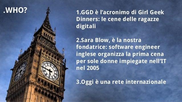 1.GGD è l'acronimo di Girl Geek Dinners: le cene delle ragazze digitali 2.Sara Blow, è la nostra fondatrice: software engi...