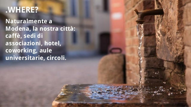 Naturalmente a Modena, la nostra città: caffè, sedi di associazioni, hotel, coworking, aule universitarie, circoli. .WHERE?