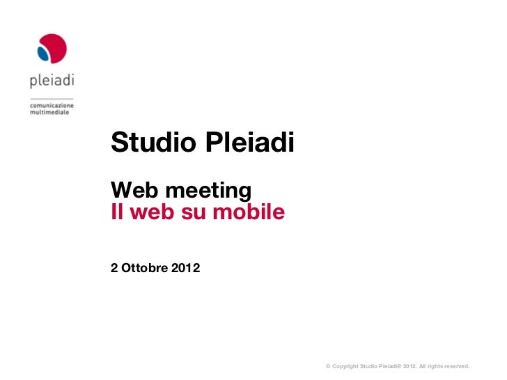 Studio PleiadiWeb meetingIl web su mobile2 Ottobre 2012                   © Copyright Studio Pleiadi® 2012. All rights res...