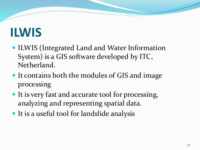 ILWIS   ILWIS (Integrated Land and Water Information  System) is a GIS software developed by ITC,  Netherland.   It cont...