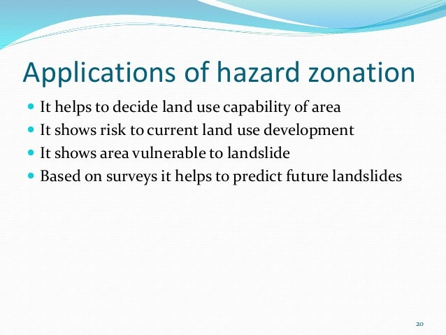 Applications of hazard zonation   It helps to decide land use capability of area   It shows risk to current land use dev...