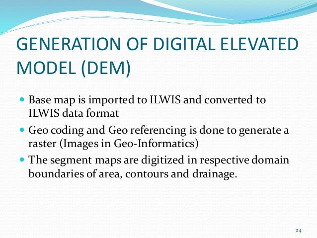 GENERATION OF DIGITAL ELEVATED  MODEL (DEM)   Base map is imported to ILWIS and converted to  ILWIS data format   Geo co...