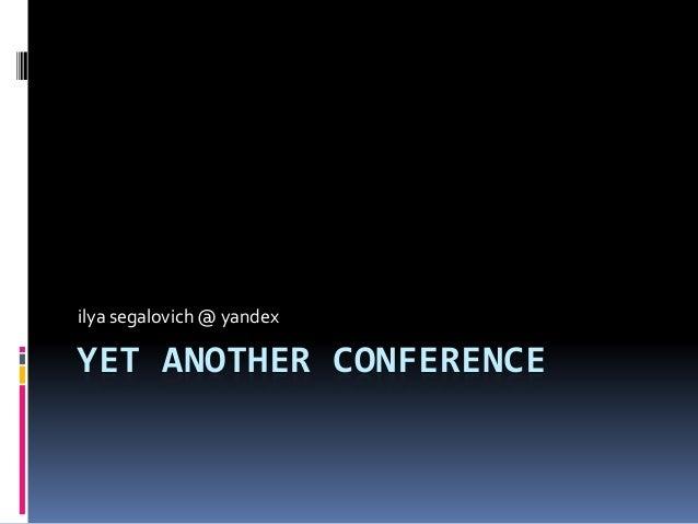 YET ANOTHER CONFERENCE ilya segalovich @ yandex