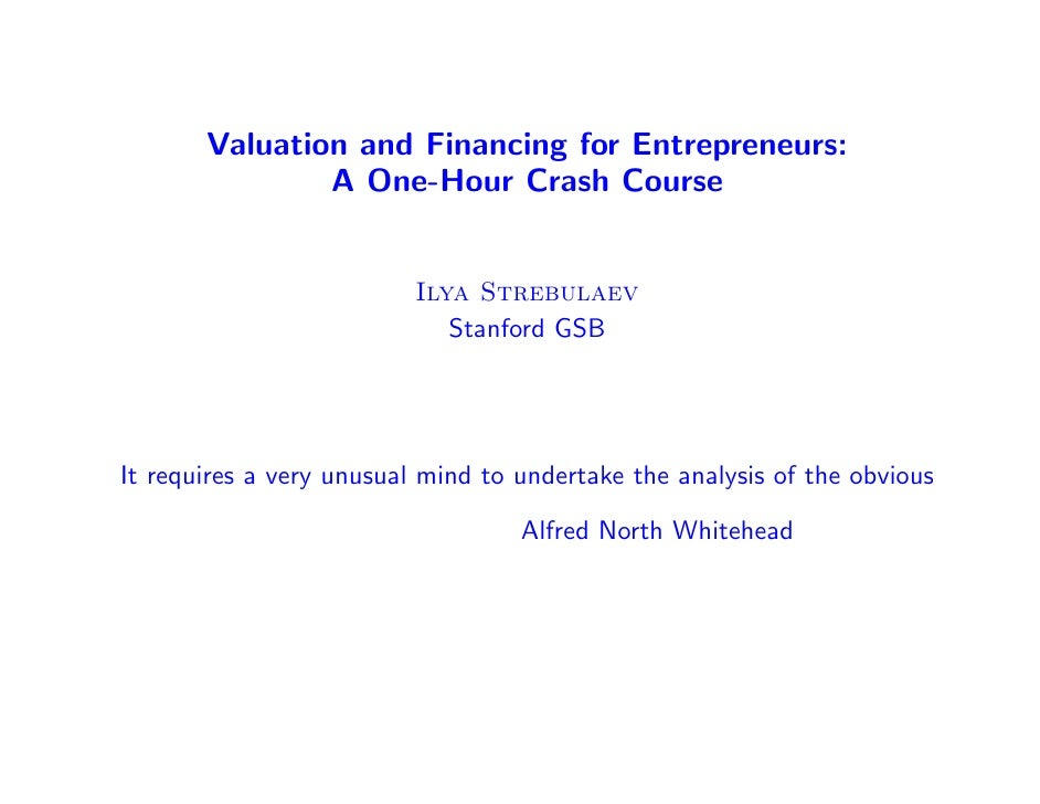 Valuation and Financing for Entrepreneurs:               A One-Hour Crash Course                          Ilya Strebulaev ...