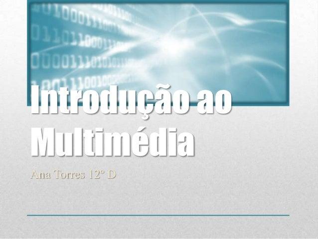 Introdução aoMultimédiaAna Torres 12º D