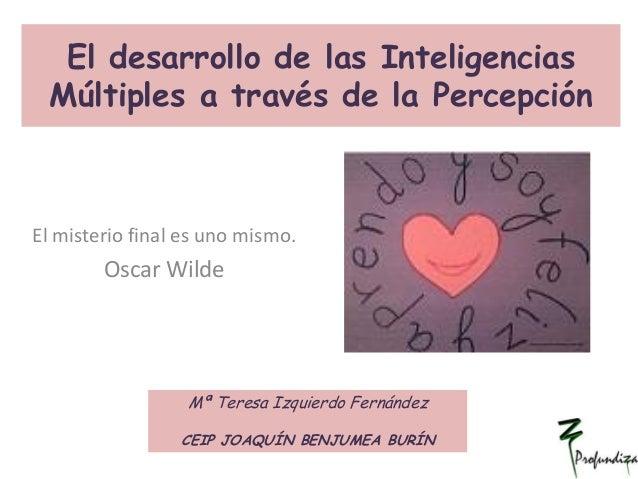 El desarrollo de las Inteligencias Múltiples a través de la Percepción El misterio final es uno mismo. Oscar Wilde Mª Tere...