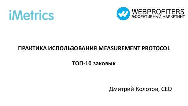 ПРАКТИКА ИСПОЛЬЗОВАНИЯ MEASUREMENT PROTOCOL ТОП-10 заковык Дмитрий Колотов, CEO