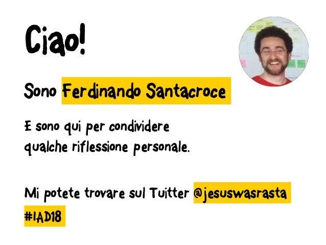 Sono Ferdinando Santacroce E sono qui per condividere qualche riflessione personale. Mi potete trovare sul Tuitter @jesusw...