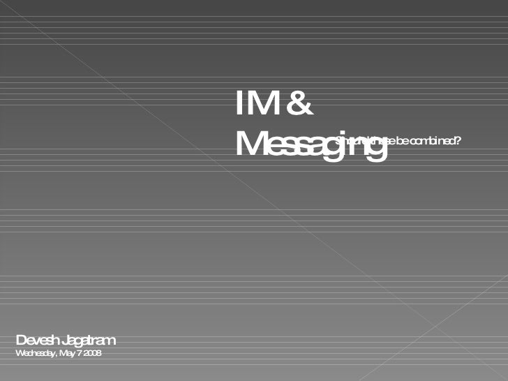 IM & Messaging Should these be combined? Devesh Jagatram Wednesday, May 7 2008
