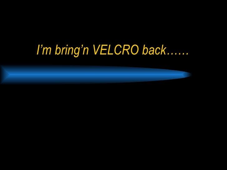 I'm bring'n VELCRO back……