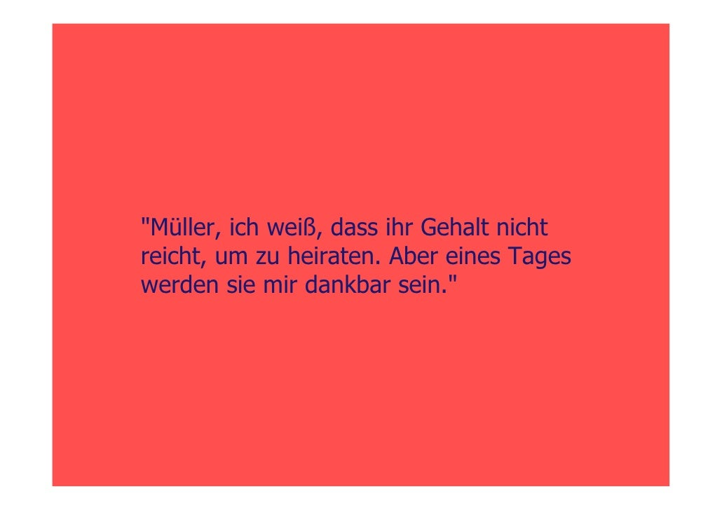 quot;Müller, ich weiß, dass ihr Gehalt nicht reicht, um zu heiraten. Aber eines Tages werden sie mir dankbar sein.quot;