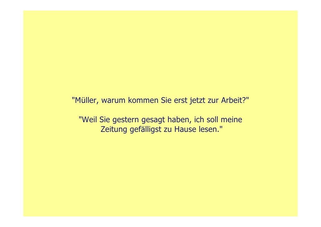 quot;Müller, warum kommen Sie erst jetzt zur Arbeit?quot;   quot;Weil Sie gestern gesagt haben, ich soll meine        Zeit...