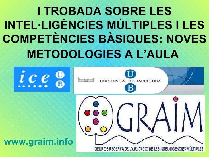 I TROBADA SOBRE LES INTEL·LIGÈNCIES MÚLTIPLES I LES COMPETÈNCIES BÀSIQUES: NOVES METODOLOGIES A L'AULA   www.graim.info