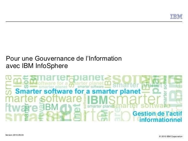 © 2010 IBM Corporation Gestion de l'actif informationnel Pour une Gouvernance de l'Information avec IBM InfoSphere Version...
