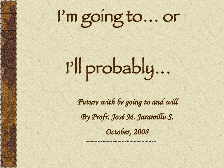 I'm going to… or    I'll probably…   Future with be going to and will    By Profr. José M. Jaramillo S.            October...