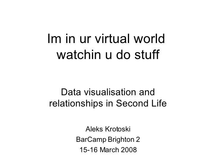 Im in ur virtual world  watchin u do stuff Data visualisation and relationships in Second Life Aleks Krotoski BarCamp Brig...