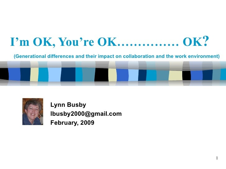 I'm OK, You're OK…………… OK ?   Lynn Busby [email_address] February, 2009 Title slide (Generational differences and their im...