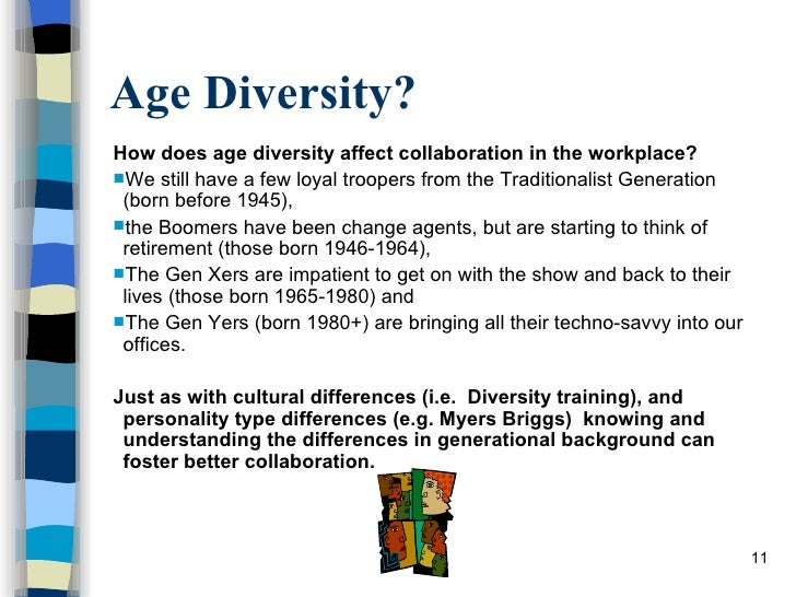 age diversity in the workplace Workplace diversity refers to the variety of differences between people  age, physical abilities, family status, religious beliefs,  diversity policy.