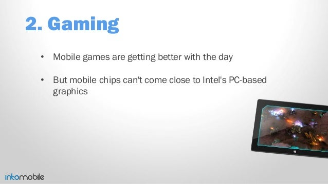 2. Gaming • Mobile games are getting better with the day • But mobile chips can't come close to Intel's PC-based graphics