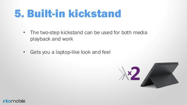 5. Built-in kickstand • The two-step kickstand can be used for both media playback and work • Gets you a laptop-like look ...