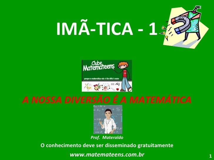 IMÃ-TICA - 1 A NOSSA DIVERSÃO É A MATEMÁTICA Prof.  Materaldo O conhecimento deve ser disseminado gratuitamente www.matema...